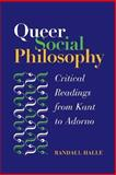 Queer Social Philosophy : Critical Readings from Kant to Adorno, Halle, Randall, 0252029070