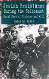 Jewish Resistance During the Holocaust : Moral Uses of Violence and Will, Glass, James M., 1403939071
