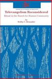 Televangelism Reconsidered : Ritual in the Search for Human Community, Alexander, Bobby C., 1555409075