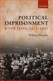 Political Imprisonment and the Irish, 1912-1921, Murphy, William, 019956907X
