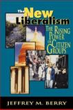 The New Liberalism : The Rising Power of Citizen Groups, Berry, Jeffrey M., 0815709072