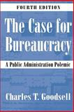 The Case for Bureaucracy : A Public Administration Polemic, Goodsell, Charles T., 1568029071