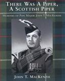 There Was a Piper, a Scottish Piper : Memoirs of Pipe Major John T. MacKenzie, MacKenzie, John T., 189621908X