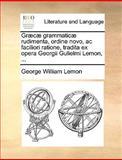 Græcæ Grammaticæ Rudimenta, Ordine Novo, Ac Faciliori Ratione, Tradita Ex Opera Georgii Gulielmi Lemon, George William Lemon, 114094908X