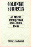 Colonial Subjects : An African Intelligentsia and Atlantic Ideas, Zachernuk, Philip S., 0813919088