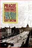 Prague Territories : National Conflict and Cultural Innovation in Franz Kafka's Fin de Siècle, Spector, Scott, 0520219090
