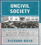 Uncivil Society : The Perils of Pluralism and the Making of Modern Liberalism, Boyd, Richard, 073910909X