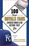 100 Things Royals Fans Should Know and Do Before They Die, Matt Fulks, 1600789099