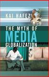 The Myth of Media Globalization, Hafez, Kai, 0745639097