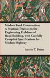 Modern Road Construction; a Practical Treatise on the Engineering Problems of Road Building, with Carefully Compiled Specifications for Modern Highway, Austin T. Byrne, 1408609096