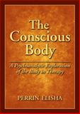The Conscious Body : A Psychoanalytic Exploration of the Body in Therapy, Elisha, Perrin, 1433809095