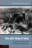 The AEF Way of War : The American Army and Combat in World War I, Grotelueschen, Mark Ethan, 0521169097