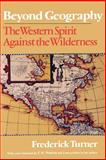 Beyond Geography : The Western Spirit Against the Wilderness, Turner, Frederick, 0813519098