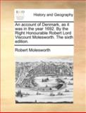 An Account of Denmark, As It Was in the Year 1692 by the Right Honourable Robert Lord Viscount Molesworth The, Robert Molesworth, 117036909X