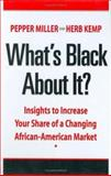 What's Black about It? : Insights to Increase Your Share of A Changing African-American Market, Miller, Pepper and Kemp, Herb, 0972529098