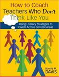 How to Coach Teachers Who Don't Think Like You : Using Literacy Strategies to Coach Across Content Areas, Davis, Bonnie M., 1412949106