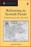 Reforming the Scottish Parish : The Reformation in Fife, 1560-1640, Mccallum, John, 0754669106