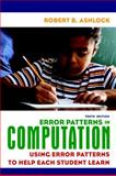 Error Patterns in Computation : Using Error Patterns to Help Each Student Learn, Ashlock, Robert B., 0135009103