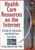 Health Care Resources on the Internet : A Guide for Librarians and Health Care Consumers, , 0789009110