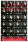 Abraham Robinson : The Creation of Nonstandard Analysis, a Personal and Mathematical Odyssey, Dauben, Joseph W., 069105911X