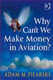 Why Can't We Make Money in Aviation?, Pilarski, Adam M., 0754649113