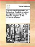 The Discovery of America by Columbus to Which Is Added, an Impartial Enquiry into the Rise and Progress of the Contest in America, See Notes Multiple Contributors, 1170259111