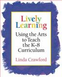 Lively Learning : Using the Arts to Teach the K-8 Curriculum, Crawford, Linda, 1892989115
