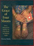 The Grace of Four Moons : Dress, Adornment, and the Art of the Body in Modern India, Shukla, Pravina, 0253349117