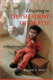 Litigating in the Shadow of Death : Defense Attorneys in Capital Cases, Welsh S. White, 047206911X