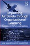 Improving Air Safety through Organizational Learning : Consequences of a Technology-Led Model, Ballesteros, Jose Sanchez-Alarcos, 0754649121