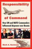 Responsibility of Command : How un and NATO Commanders Influenced Airpower over Bosnia, Bucknam, Mark A., 1410219127