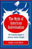 The Myth of American Individualism : The Protestant Origins of American Political Thought, Shain, Barry Alan, 0691029121