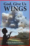 God, Give Us Wings, Felicia Brown, 1484189124