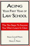 Acing Your First Year of Law School : The Ten Steps to Success You Won't Learn in Class, Noyes, Shana Connell and Noyes, Henry S., 0837709121