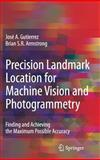 Precision Landmark Location for Machine Vision and Photogrammetry : Finding and Achieving the Maximum Possible Accuracy, Gutierrez, José A. and Armstrong, Brian S. R., 1846289122