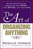The Art of Organizing Anything : Simple Principles for Organizing Your Home, Your Office, and Your Life, Maggio, Rosalie, 0071609121