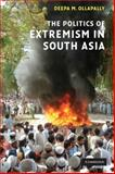 The Politics of Extremism in South Asia, Ollapally, Deepa M. and Ollapally, Deepa Mary, 0521699126