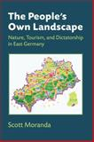 The People's Own Landscape : Nature, Tourism, and Dictatorship in East Germany, Moranda, Scott, 0472119133