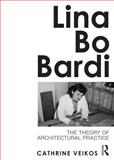 Lina Bo Bardi : The Theory of Architectural Practice, Veikos, Cathrine, 0415689139