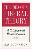 The Idea of a Liberal Theory : A Critique and Reconstruction, Johnston, David, 069102913X