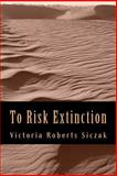 To Risk Extinction, Victoria Roberts Siczak, 1493749145