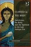 Clothed in the Body Asceticism the Body and the Spiritual in the Late Antique Era, Hunt, Hannah, 1409409147