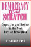 Democracy from Scratch - Opposition and Regime in the New Russian Revolution, Fish, M. Steven, 0691029148