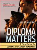 Diploma Matters : A Field Guide for College and Career Readiness, Murray, Linda, 1118009142