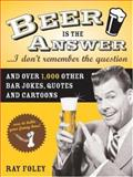 Beer Is the Answer-- I Don't Remember the Question, Ray Foley, 1402209142