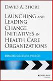 Launching and Leading Change Initiatives in Health Care Organizations : Managing Successful Projects, Shore, David A., 1118099141