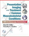 Presentation, Imaging and Treatment of Common Musculoskeletal Conditions : MRI-Arthroscopy Correlation, Miller, Mark D. and Sanders, Timothy G., 1437709141