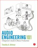 Audio Engineering 101 : A Beginner's Guide to Music Production, Dittmar, Tim, 0240819152