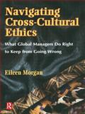 Navigating Cross-Cultural Ethics : What Global Managers Do Right to Keep from Going Wrong, Morgan, Eileen, 0750699159
