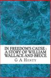 In Freedom's Cause : a Story of William Wallace and Bruce, G A Henty, 1489529152